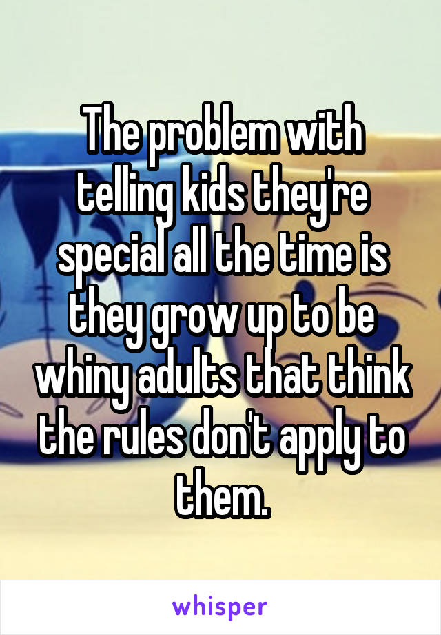 The problem with telling kids they're special all the time is they grow up to be whiny adults that think the rules don't apply to them.