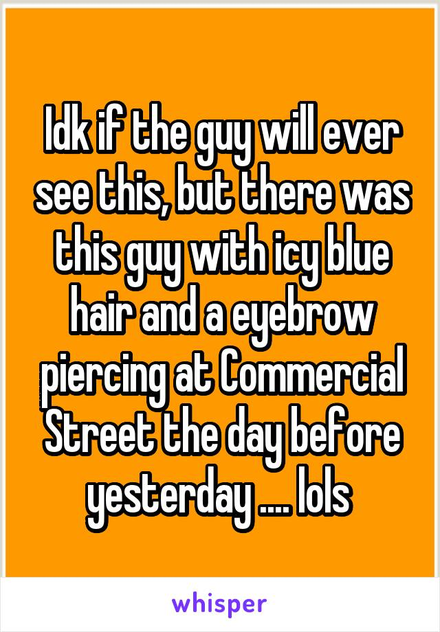 Idk if the guy will ever see this, but there was this guy with icy blue hair and a eyebrow piercing at Commercial Street the day before yesterday .... lols