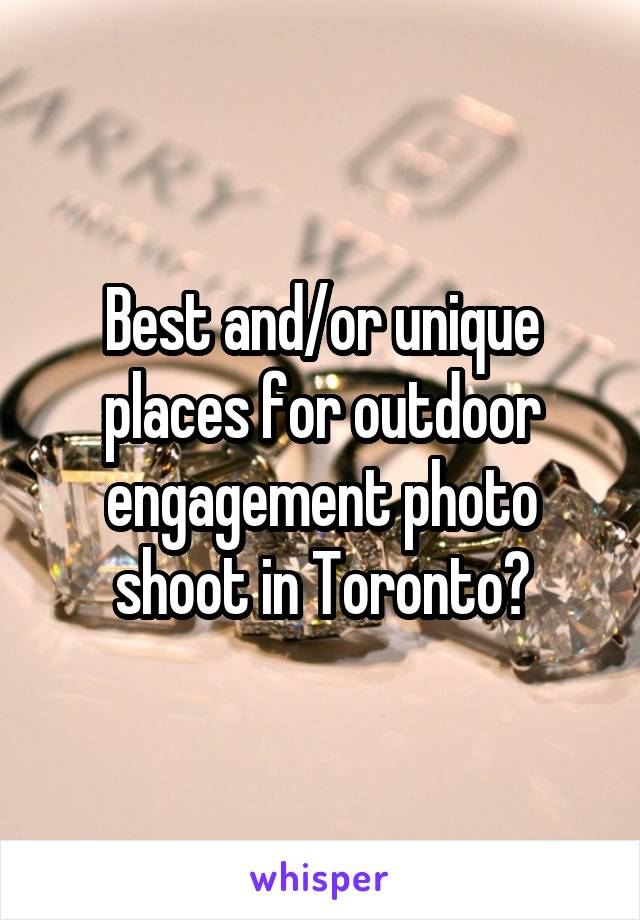 Best and/or unique places for outdoor engagement photo shoot in Toronto?