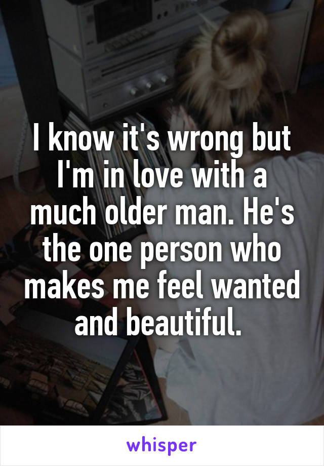 I know it's wrong but I'm in love with a much older man. He's the one person who makes me feel wanted and beautiful.