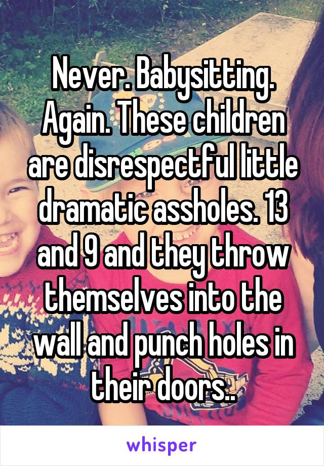 Never. Babysitting. Again. These children are disrespectful little dramatic assholes. 13 and 9 and they throw themselves into the wall and punch holes in their doors..