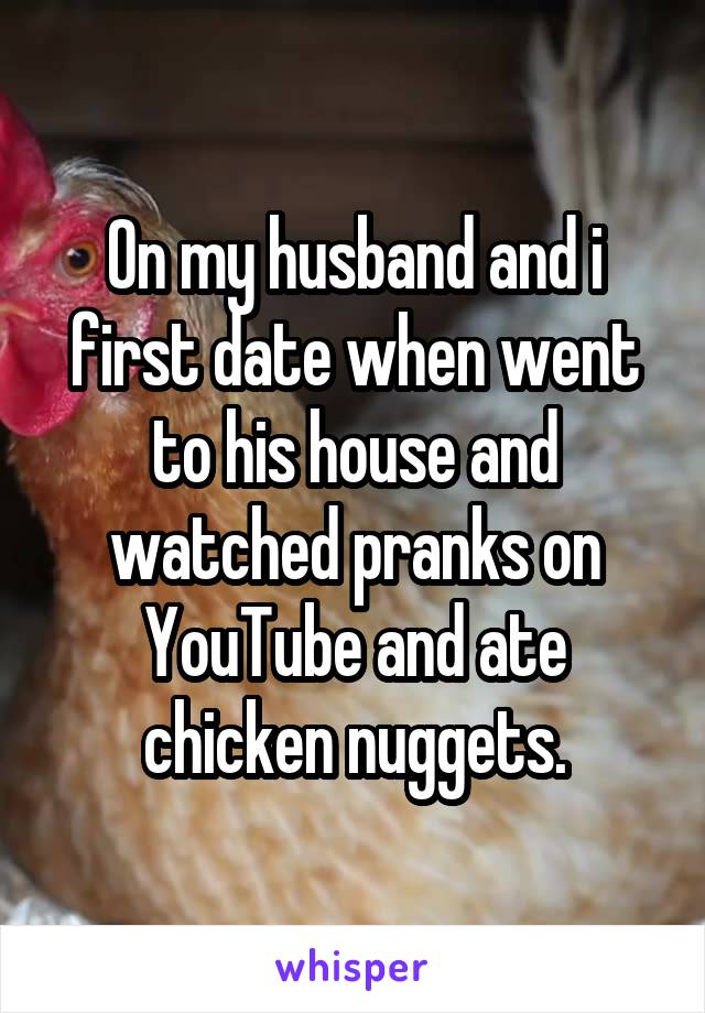 On my husband and i first date when went to his house and watched pranks on YouTube and ate chicken nuggets.