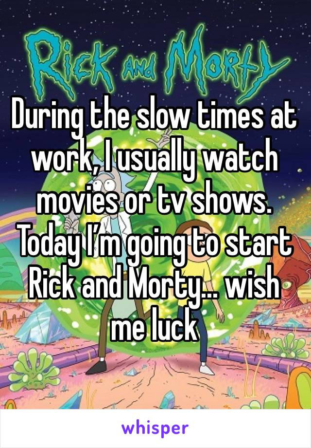 During the slow times at work, I usually watch movies or tv shows. Today I'm going to start Rick and Morty... wish me luck