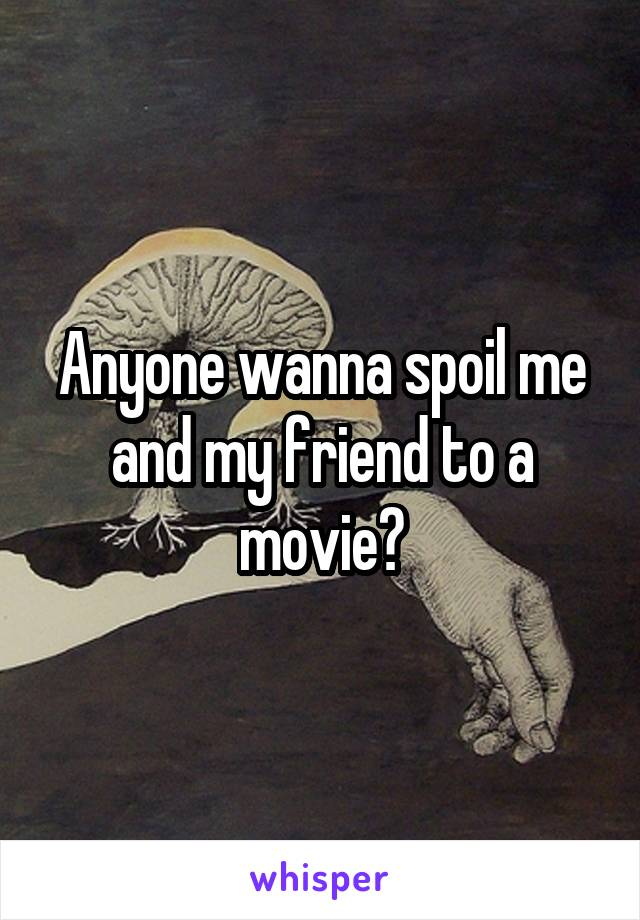 Anyone wanna spoil me and my friend to a movie?