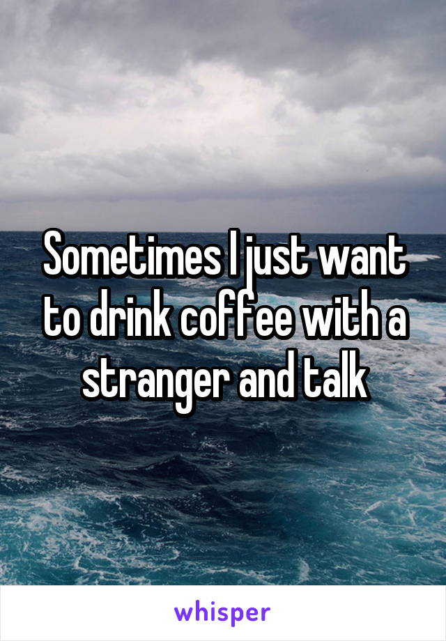 Sometimes I just want to drink coffee with a stranger and talk