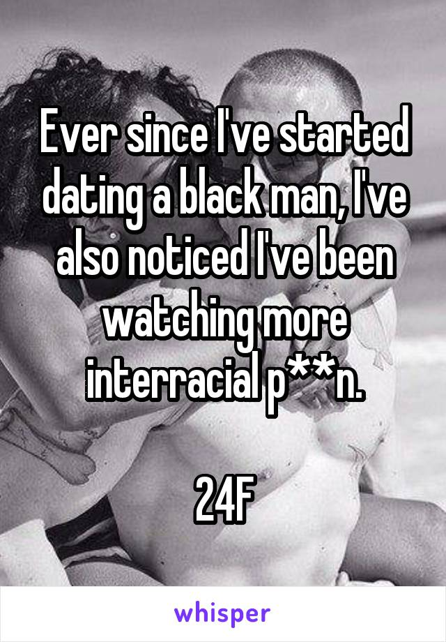 Ever since I've started dating a black man, I've also noticed I've been watching more interracial p**n.  24F