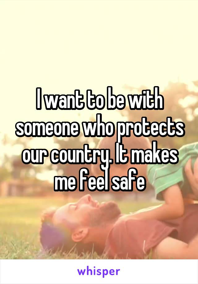 I want to be with someone who protects our country. It makes me feel safe