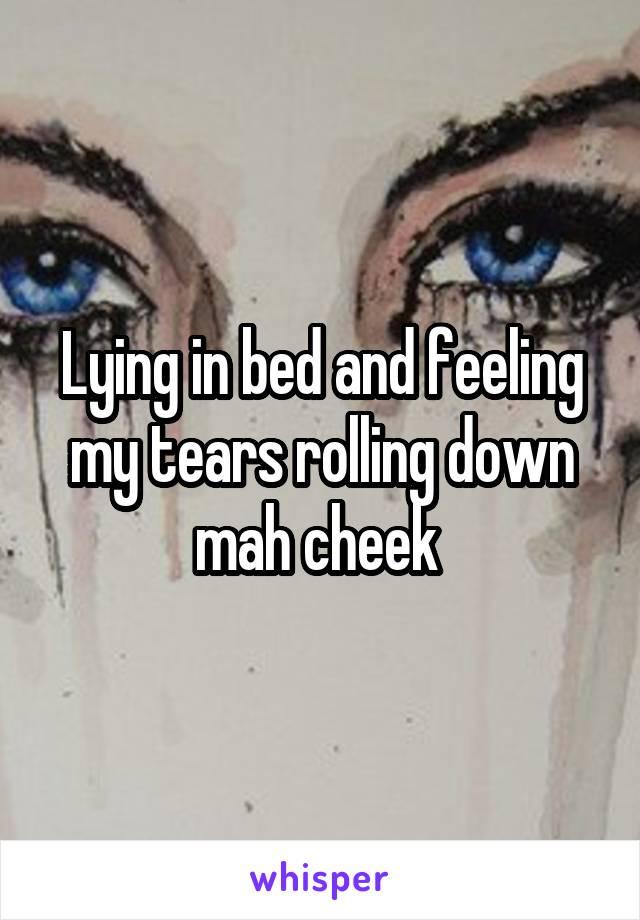Lying in bed and feeling my tears rolling down mah cheek