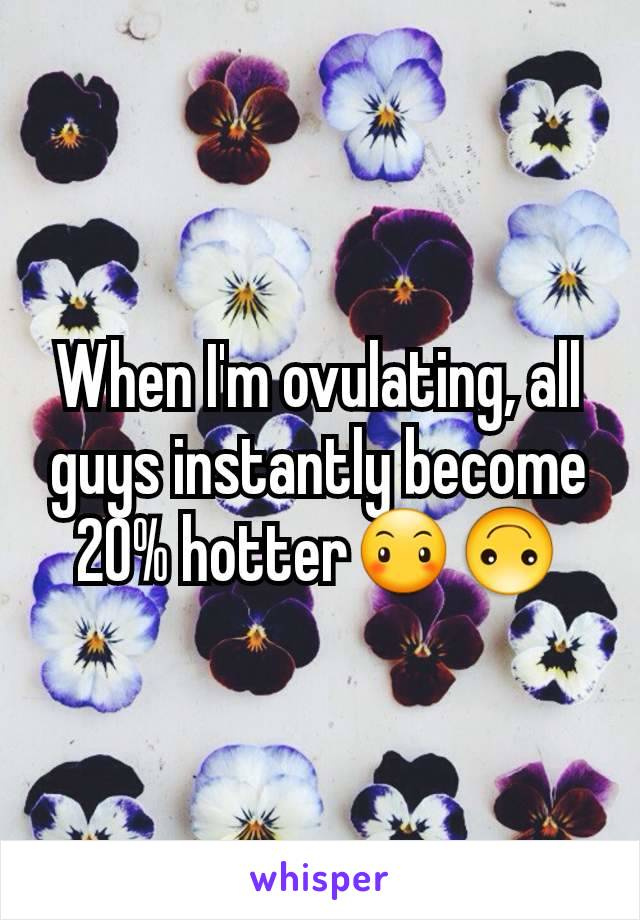 When I'm ovulating, all guys instantly become 20% hotter😶🙃