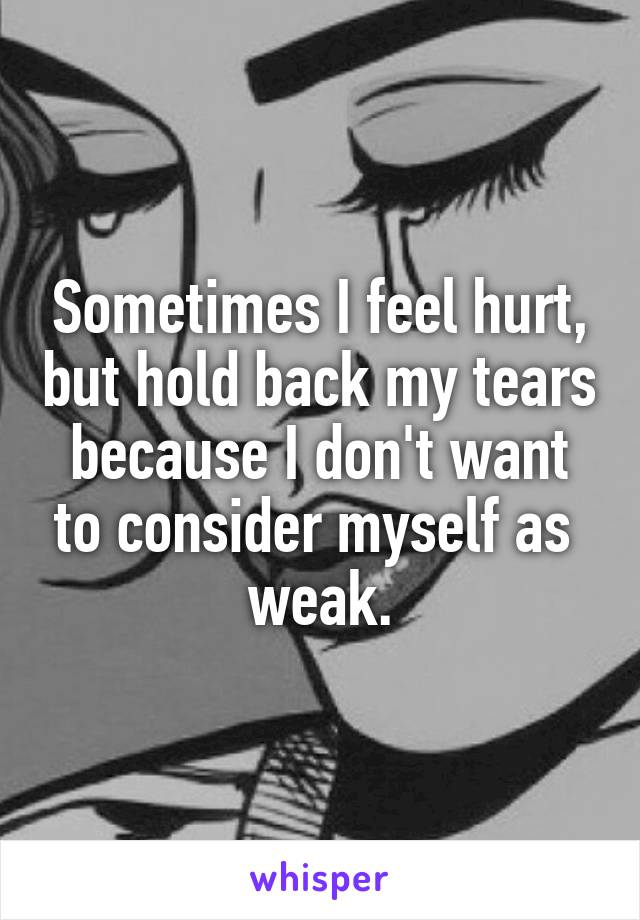 Sometimes I feel hurt, but hold back my tears because I don't want to consider myself as  weak.
