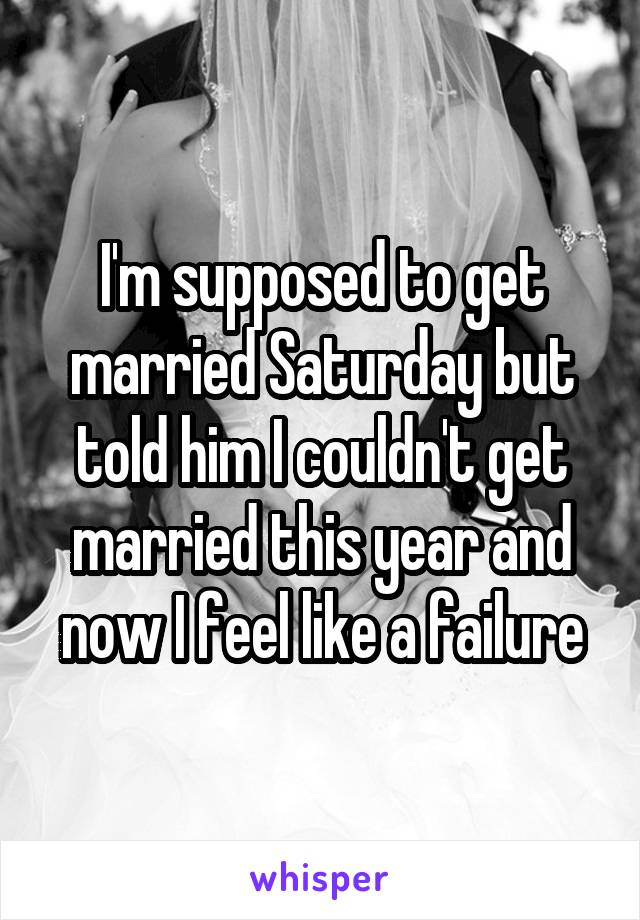 I'm supposed to get married Saturday but told him I couldn't get married this year and now I feel like a failure
