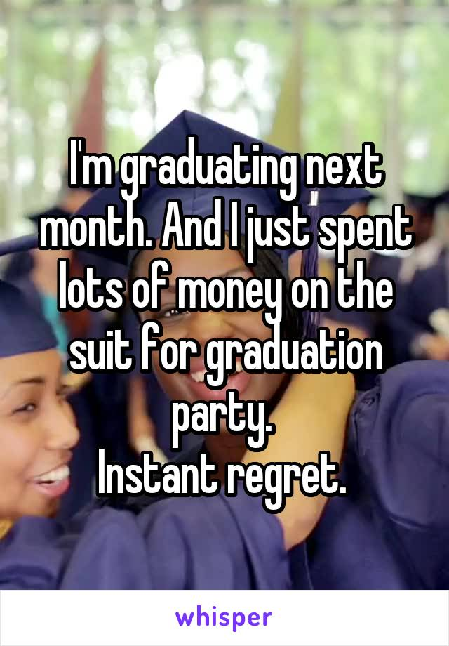 I'm graduating next month. And I just spent lots of money on the suit for graduation party.  Instant regret.
