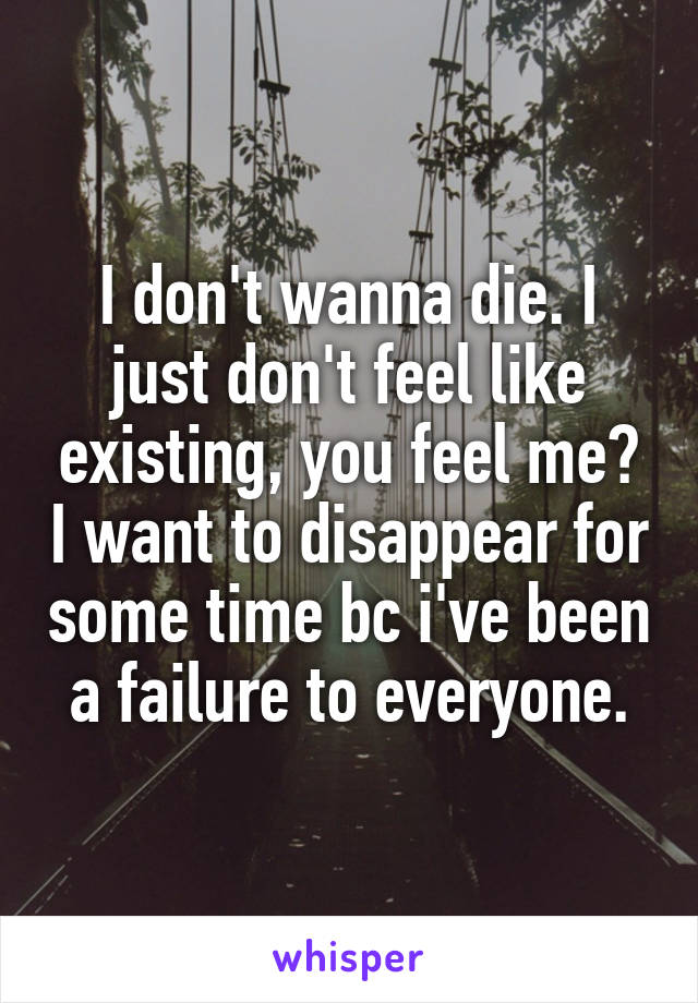 I don't wanna die. I just don't feel like existing, you feel me? I want to disappear for some time bc i've been a failure to everyone.