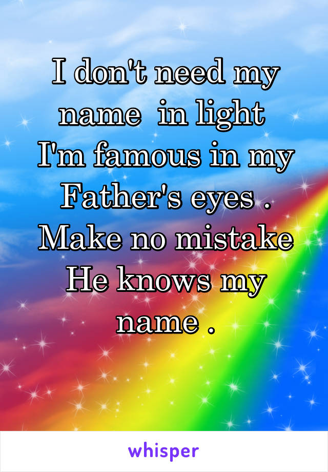 I don't need my name  in light  I'm famous in my Father's eyes . Make no mistake He knows my name .