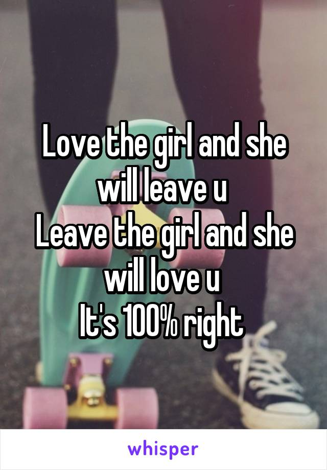 Love the girl and she will leave u  Leave the girl and she will love u  It's 100% right