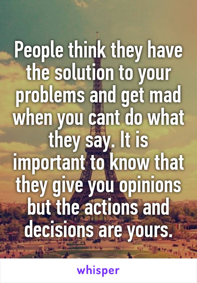 People think they have the solution to your problems and get mad when you cant do what they say. It is important to know that they give you opinions but the actions and decisions are yours.