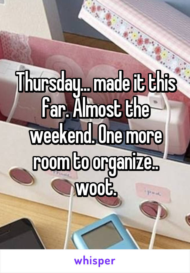 Thursday... made it this far. Almost the weekend. One more room to organize.. woot.
