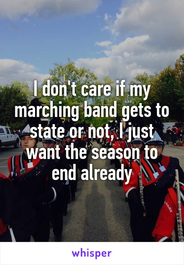 I don't care if my marching band gets to state or not, I just want the season to end already