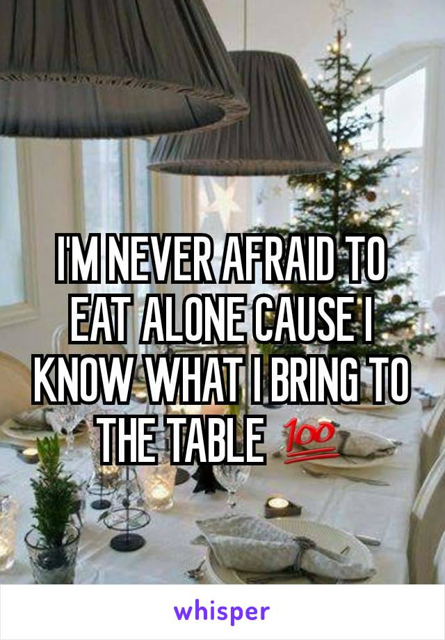 I'M NEVER AFRAID TO EAT ALONE CAUSE I KNOW WHAT I BRING TO THE TABLE 💯