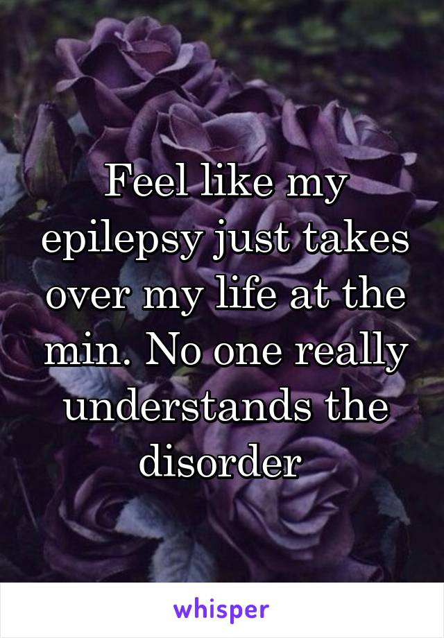 Feel like my epilepsy just takes over my life at the min. No one really understands the disorder