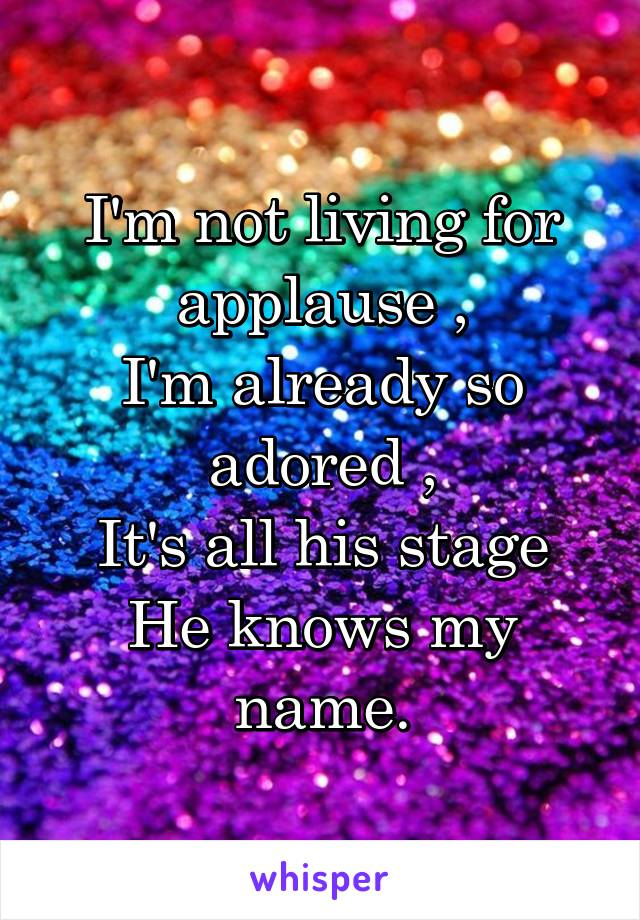 I'm not living for applause , I'm already so adored , It's all his stage He knows my name.