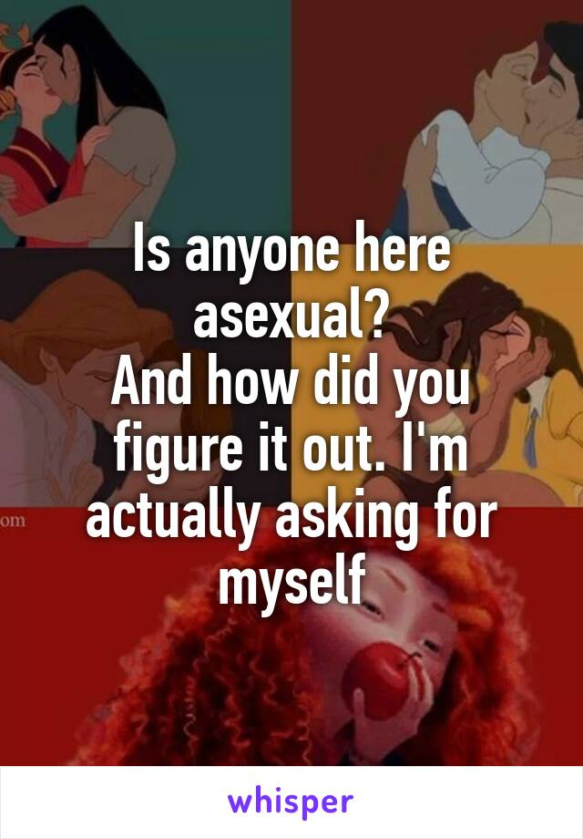 Is anyone here asexual? And how did you figure it out. I'm actually asking for myself