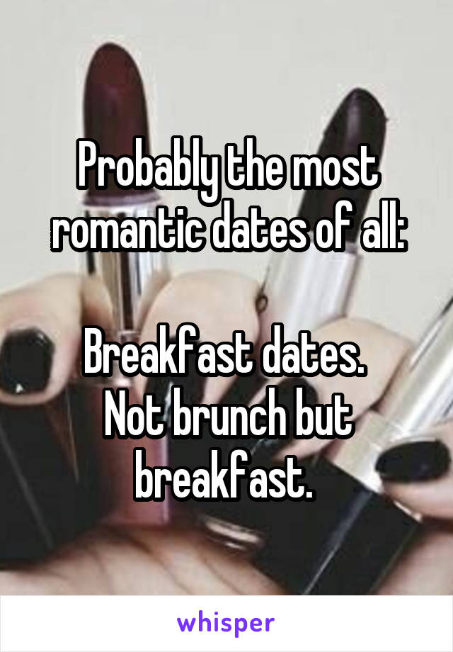 Probably the most romantic dates of all:  Breakfast dates.  Not brunch but breakfast.