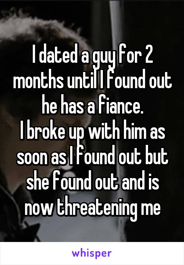 I dated a guy for 2 months until I found out he has a fiance. I broke up with him as soon as I found out but she found out and is now threatening me