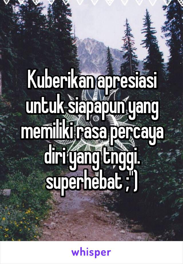 """Kuberikan apresiasi untuk siapapun yang memiliki rasa percaya diri yang tnggi. superhebat ;"""")"""