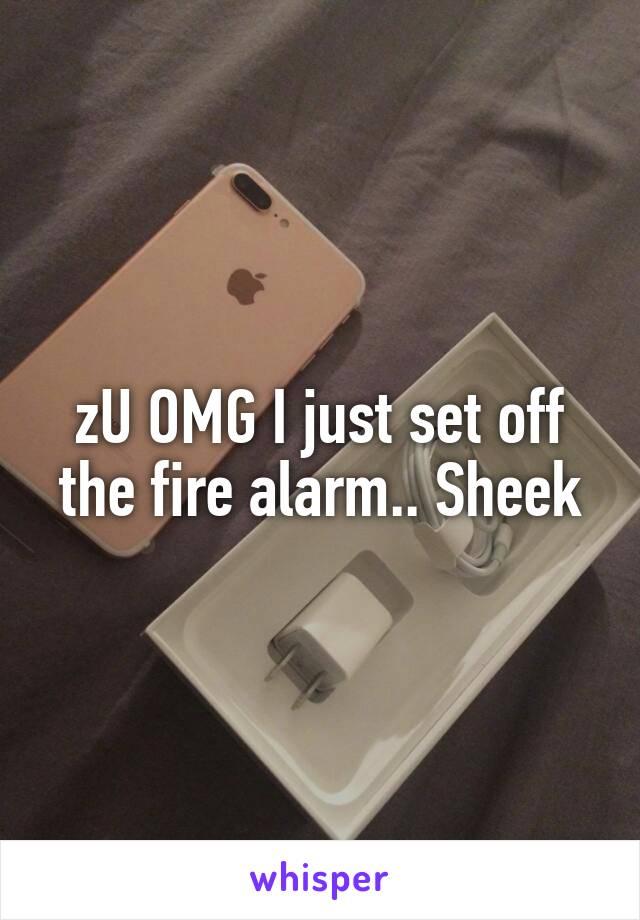 zU OMG I just set off the fire alarm.. Sheek