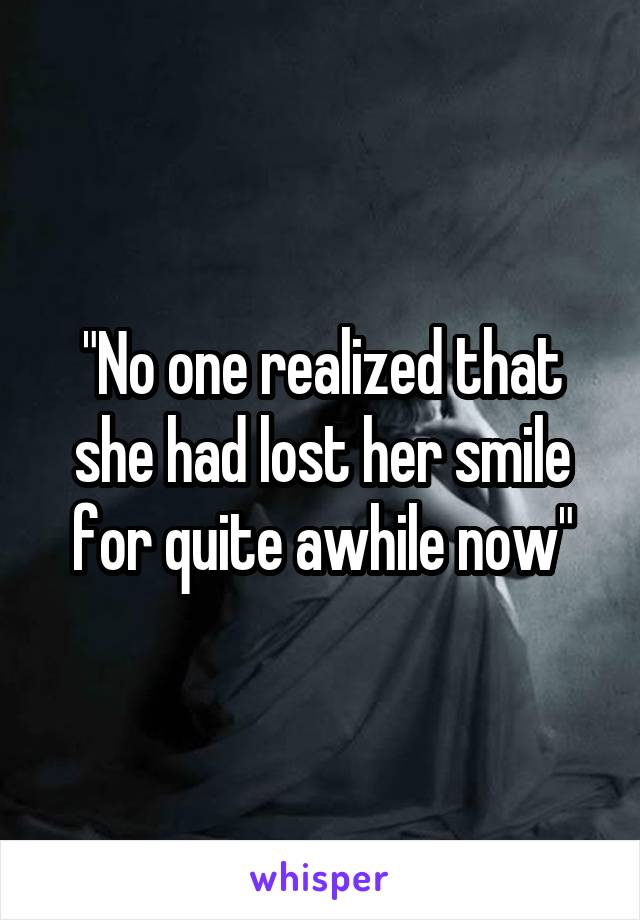 """""""No one realized that she had lost her smile for quite awhile now"""""""