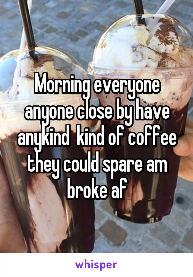 Morning everyone anyone close by have anykind  kind of coffee they could spare am broke af