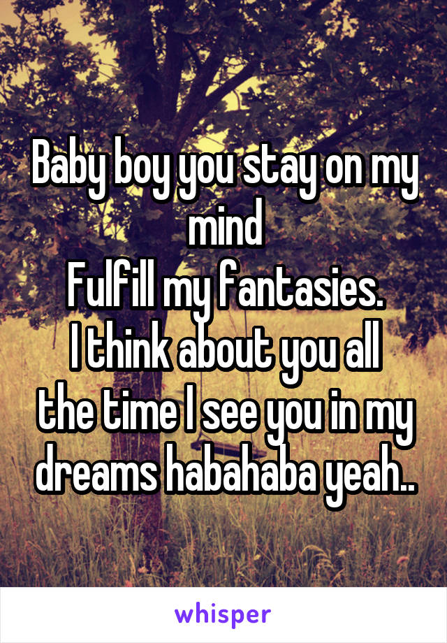 Baby boy you stay on my mind Fulfill my fantasies. I think about you all the time I see you in my dreams habahaba yeah..