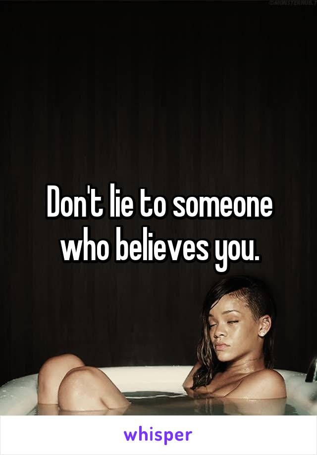 Don't lie to someone who believes you.