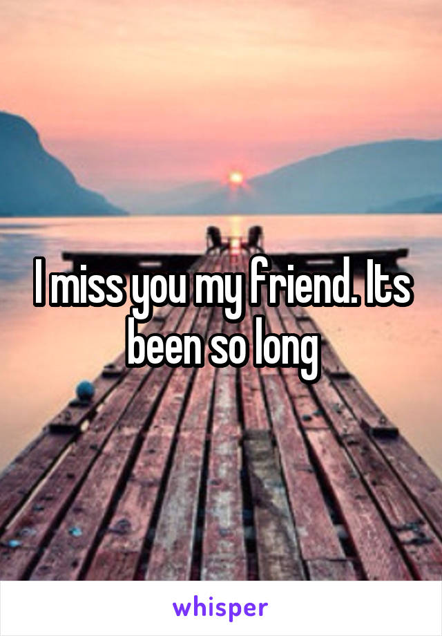 I miss you my friend. Its been so long