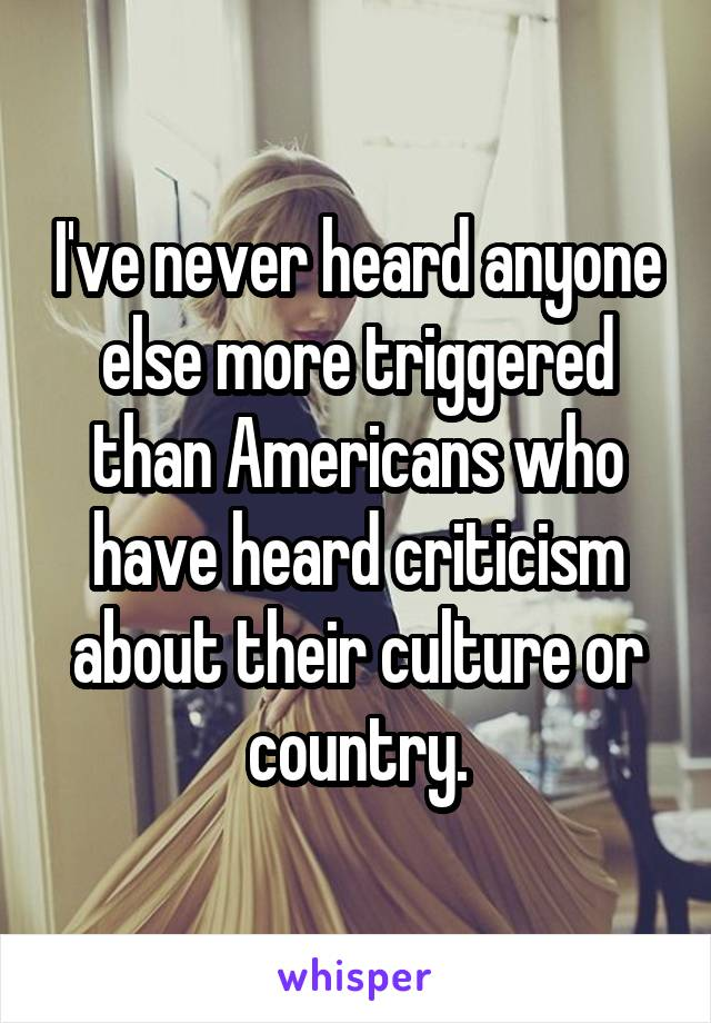 I've never heard anyone else more triggered than Americans who have heard criticism about their culture or country.