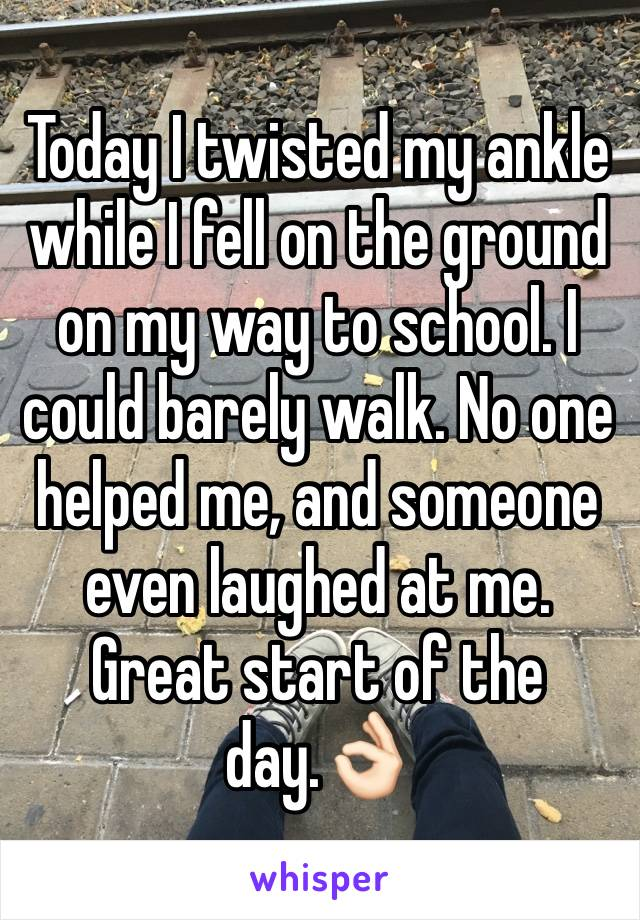 Today I twisted my ankle while I fell on the ground on my way to school. I could barely walk. No one helped me, and someone even laughed at me. Great start of the day.👌🏻