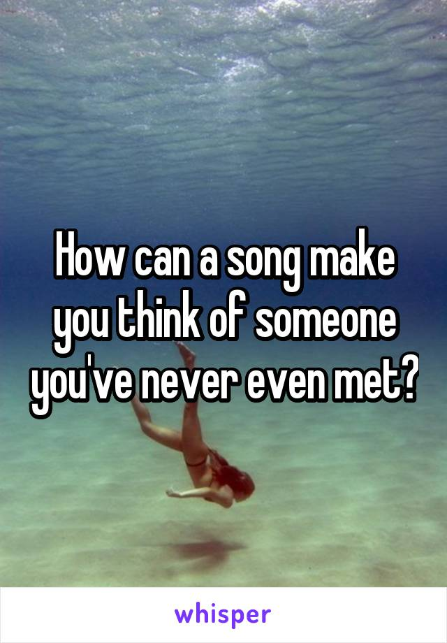 How can a song make you think of someone you've never even met?