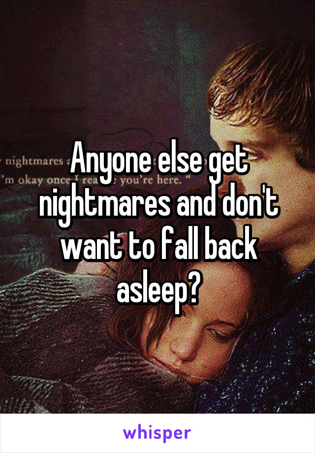 Anyone else get nightmares and don't want to fall back asleep?
