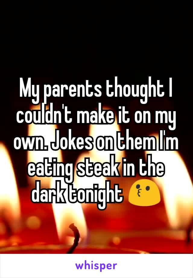 My parents thought I couldn't make it on my own. Jokes on them I'm eating steak in the dark tonight 😗