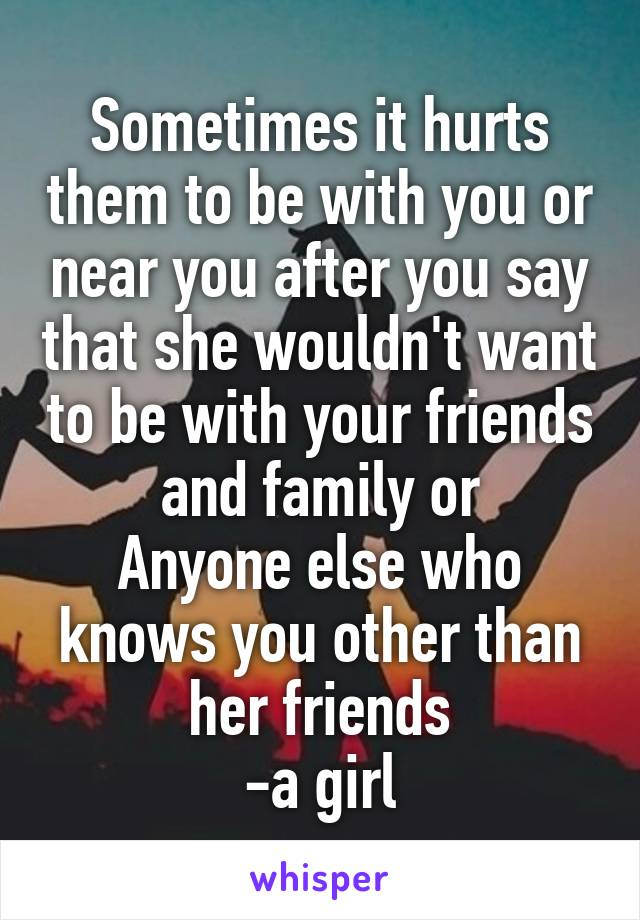 Sometimes it hurts them to be with you or near you after you say that she wouldn't want to be with your friends and family or Anyone else who knows you other than her friends -a girl