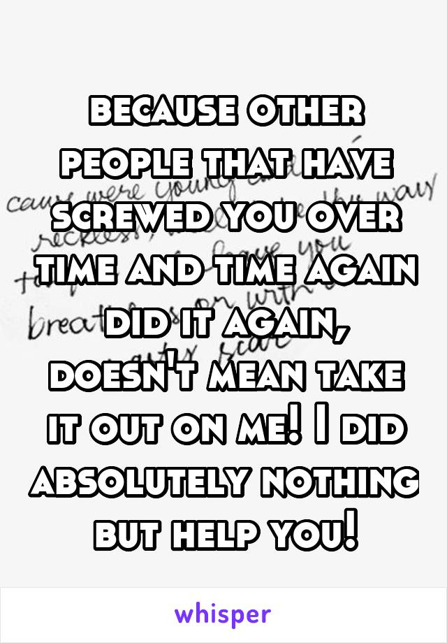 because other people that have screwed you over time and time again did it again, doesn't mean take it out on me! I did absolutely nothing but help you!