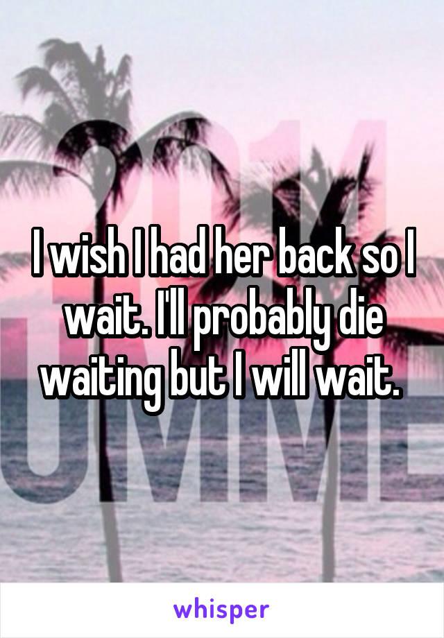 I wish I had her back so I wait. I'll probably die waiting but I will wait.