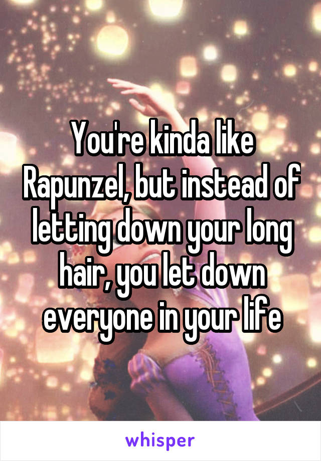 You're kinda like Rapunzel, but instead of letting down your long hair, you let down everyone in your life