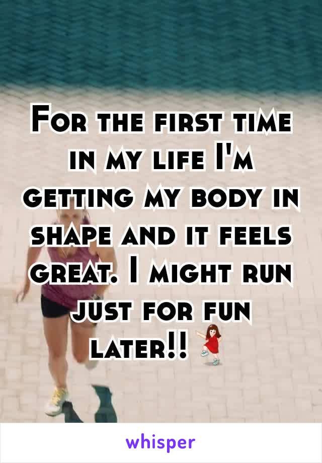 For the first time in my life I'm getting my body in shape and it feels great. I might run just for fun later!!💃