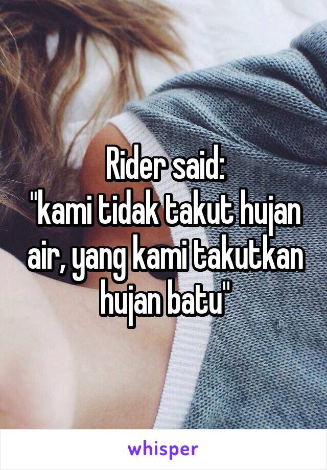 "Rider said: ""kami tidak takut hujan air, yang kami takutkan hujan batu"""