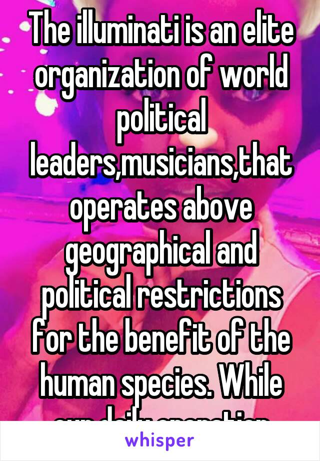 The illuminati is an elite organization of world political leaders,musicians,that operates above geographical and political restrictions for the benefit of the human species. While our daily operation