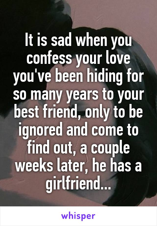 It is sad when you confess your love you've been hiding for so many years to your best friend, only to be ignored and come to find out, a couple weeks later, he has a girlfriend...