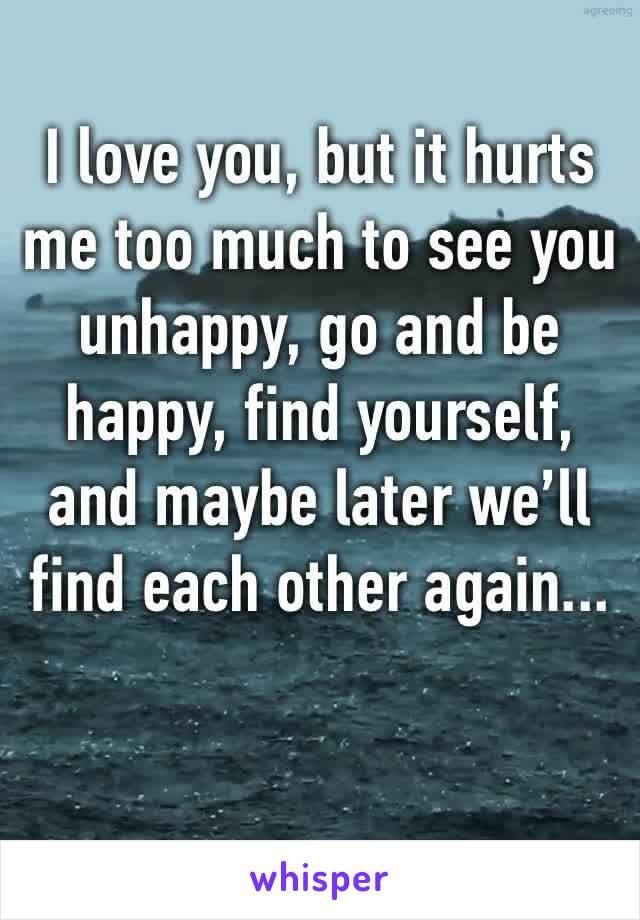 I love you, but it hurts me too much to see you unhappy, go and be happy, find yourself, and maybe later we'll find each other again...