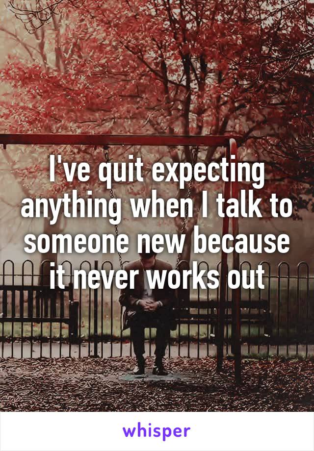 I've quit expecting anything when I talk to someone new because it never works out